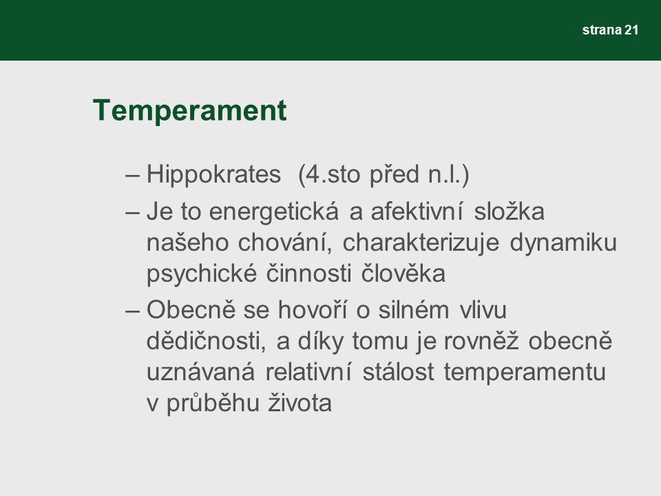 Temperament –Hippokrates (4.sto před n.l.) –Je to energetická a afektivní složka našeho chování, charakterizuje dynamiku psychické činnosti člověka –Obecně se hovoří o silném vlivu dědičnosti, a díky tomu je rovněž obecně uznávaná relativní stálost temperamentu v průběhu života strana 21