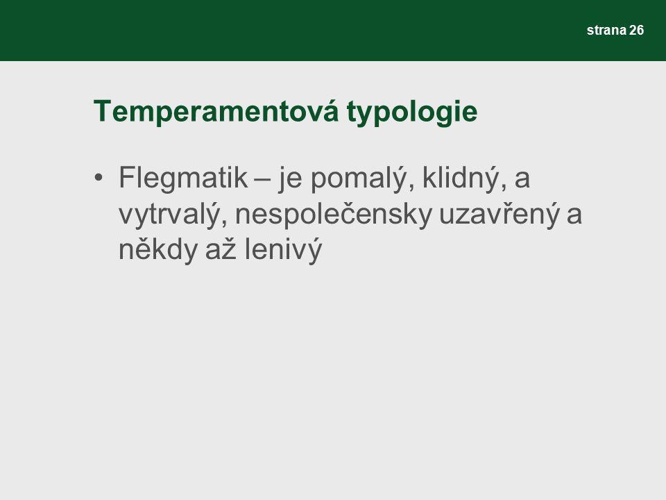 Temperamentová typologie Flegmatik – je pomalý, klidný, a vytrvalý, nespolečensky uzavřený a někdy až lenivý strana 26