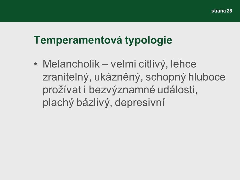 Temperamentová typologie Melancholik – velmi citlivý, lehce zranitelný, ukázněný, schopný hluboce prožívat i bezvýznamné události, plachý bázlivý, depresivní strana 28