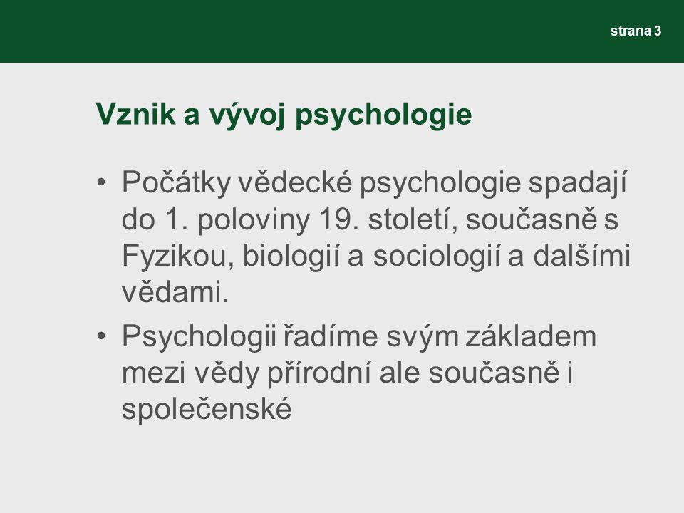 Vznik a vývoj psychologie Počátky vědecké psychologie spadají do 1. poloviny 19. století, současně s Fyzikou, biologií a sociologií a dalšími vědami.