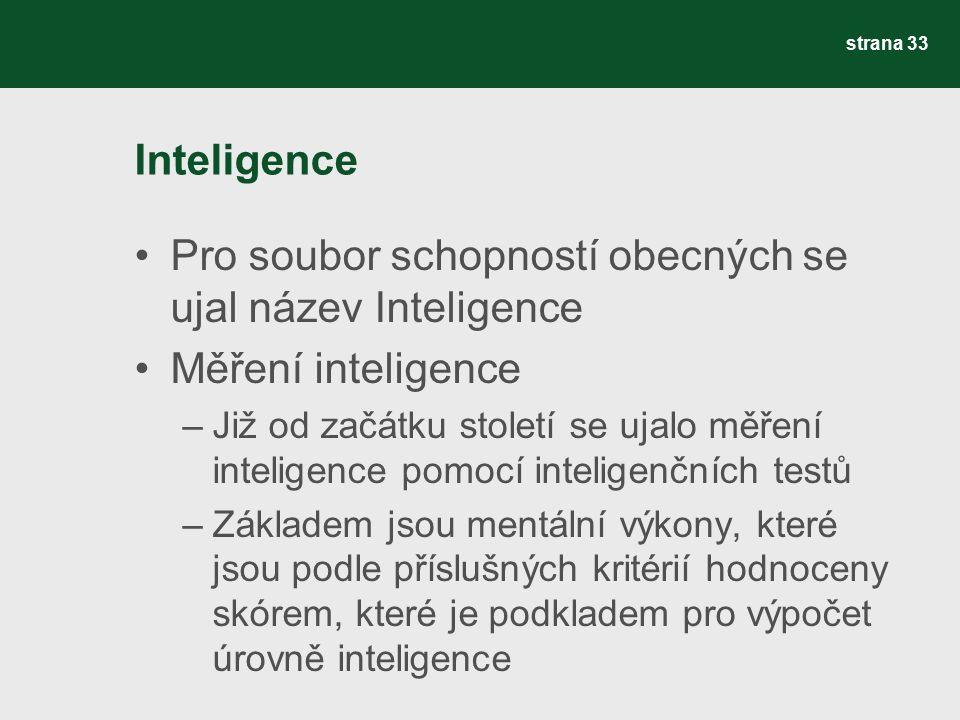 Inteligence Pro soubor schopností obecných se ujal název Inteligence Měření inteligence –Již od začátku století se ujalo měření inteligence pomocí inteligenčních testů –Základem jsou mentální výkony, které jsou podle příslušných kritérií hodnoceny skórem, které je podkladem pro výpočet úrovně inteligence strana 33