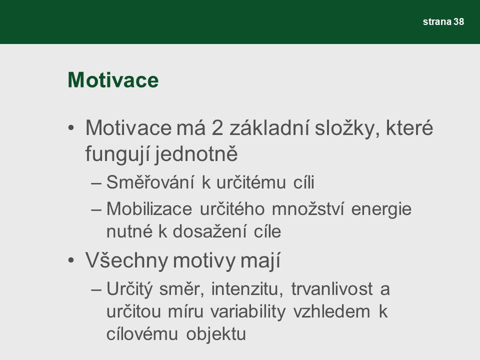 Motivace Motivace má 2 základní složky, které fungují jednotně –Směřování k určitému cíli –Mobilizace určitého množství energie nutné k dosažení cíle Všechny motivy mají –Určitý směr, intenzitu, trvanlivost a určitou míru variability vzhledem k cílovému objektu strana 38