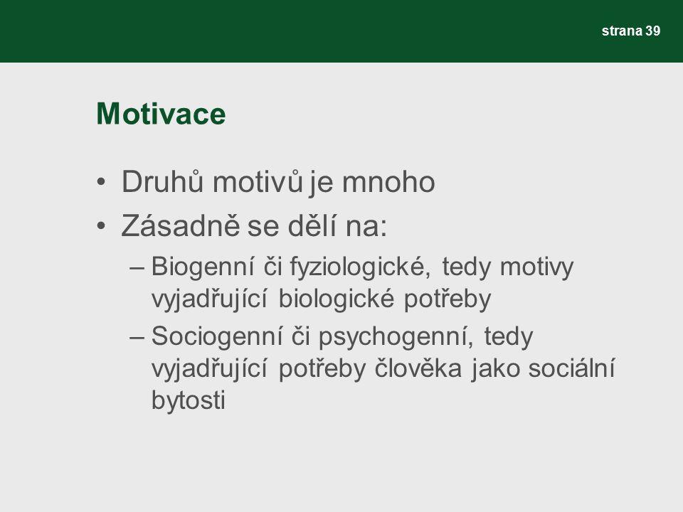 Motivace Druhů motivů je mnoho Zásadně se dělí na: –Biogenní či fyziologické, tedy motivy vyjadřující biologické potřeby –Sociogenní či psychogenní, tedy vyjadřující potřeby člověka jako sociální bytosti strana 39