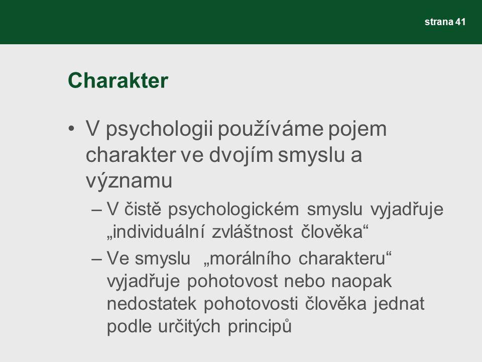"""Charakter V psychologii používáme pojem charakter ve dvojím smyslu a významu –V čistě psychologickém smyslu vyjadřuje """"individuální zvláštnost člověka –Ve smyslu """"morálního charakteru vyjadřuje pohotovost nebo naopak nedostatek pohotovosti člověka jednat podle určitých principů strana 41"""