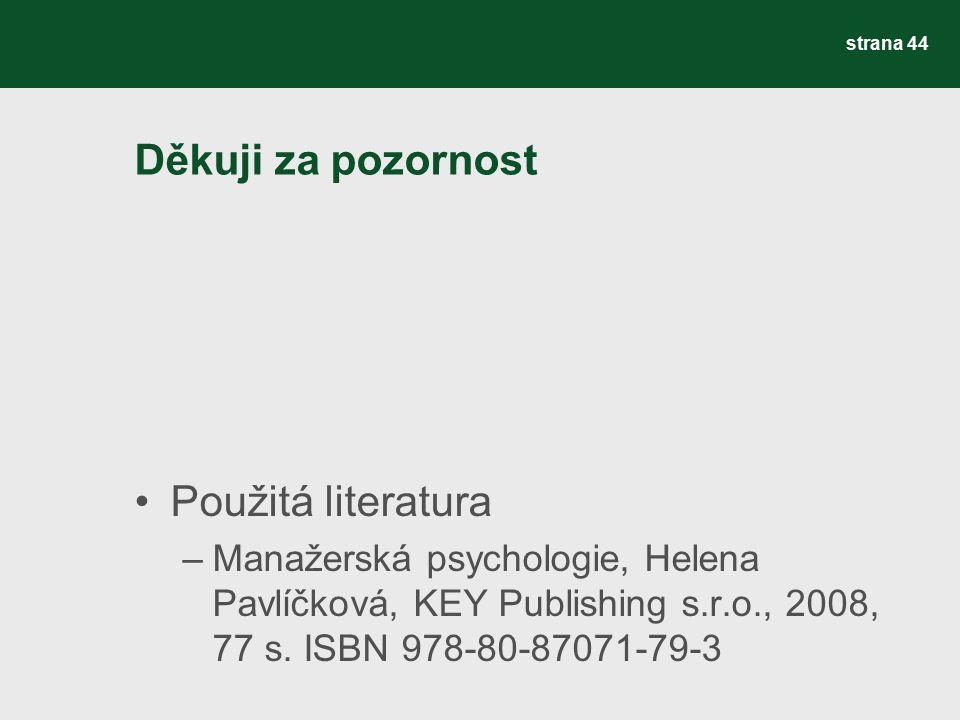 Děkuji za pozornost Použitá literatura –Manažerská psychologie, Helena Pavlíčková, KEY Publishing s.r.o., 2008, 77 s. ISBN 978-80-87071-79-3 strana 44