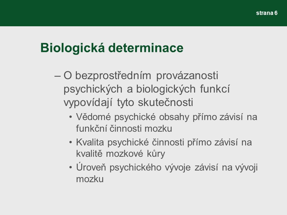 Biologická determinace –O bezprostředním provázanosti psychických a biologických funkcí vypovídají tyto skutečnosti Vědomé psychické obsahy přímo závisí na funkční činnosti mozku Kvalita psychické činnosti přímo závisí na kvalitě mozkové kůry Úroveň psychického vývoje závisí na vývoji mozku strana 6