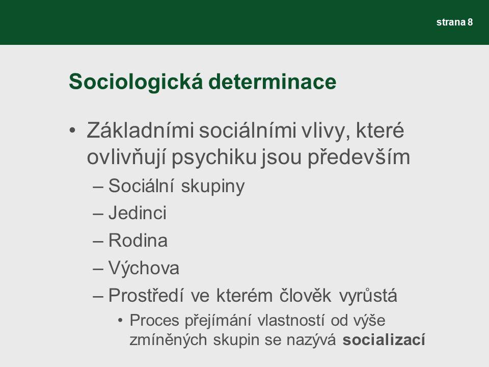 Sociologická determinace Základními sociálními vlivy, které ovlivňují psychiku jsou především –Sociální skupiny –Jedinci –Rodina –Výchova –Prostředí ve kterém člověk vyrůstá Proces přejímání vlastností od výše zmíněných skupin se nazývá socializací strana 8