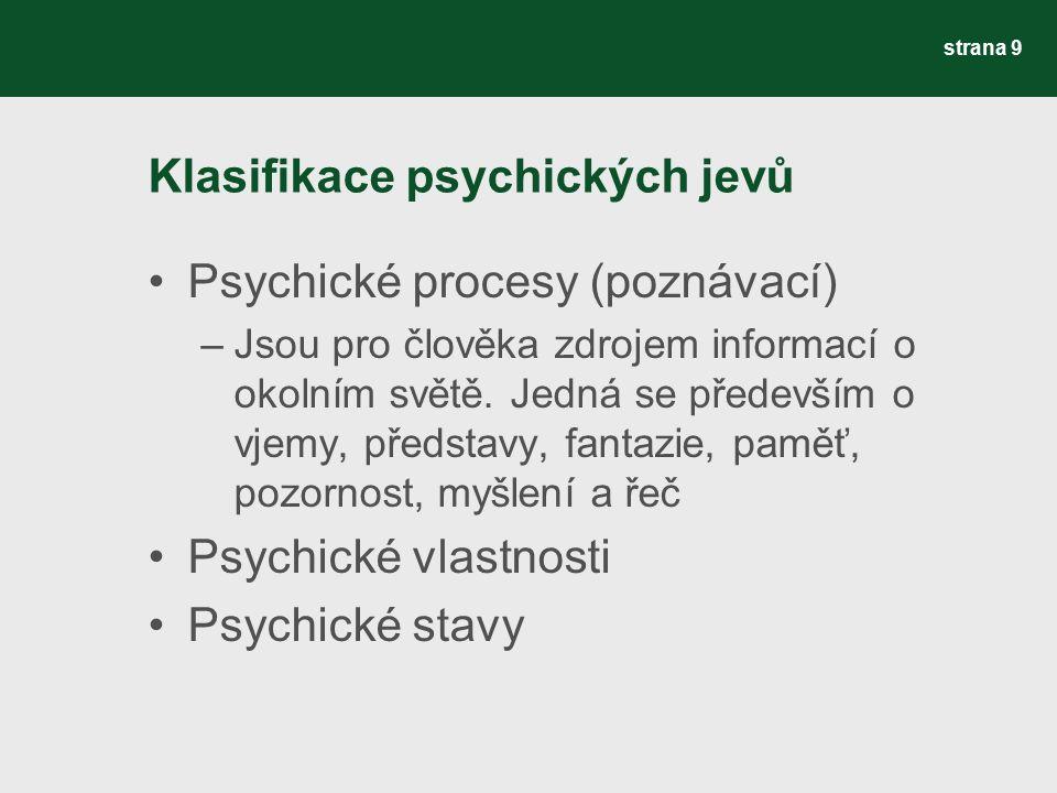 Klasifikace psychických jevů Psychické procesy (poznávací) –Jsou pro člověka zdrojem informací o okolním světě. Jedná se především o vjemy, představy,