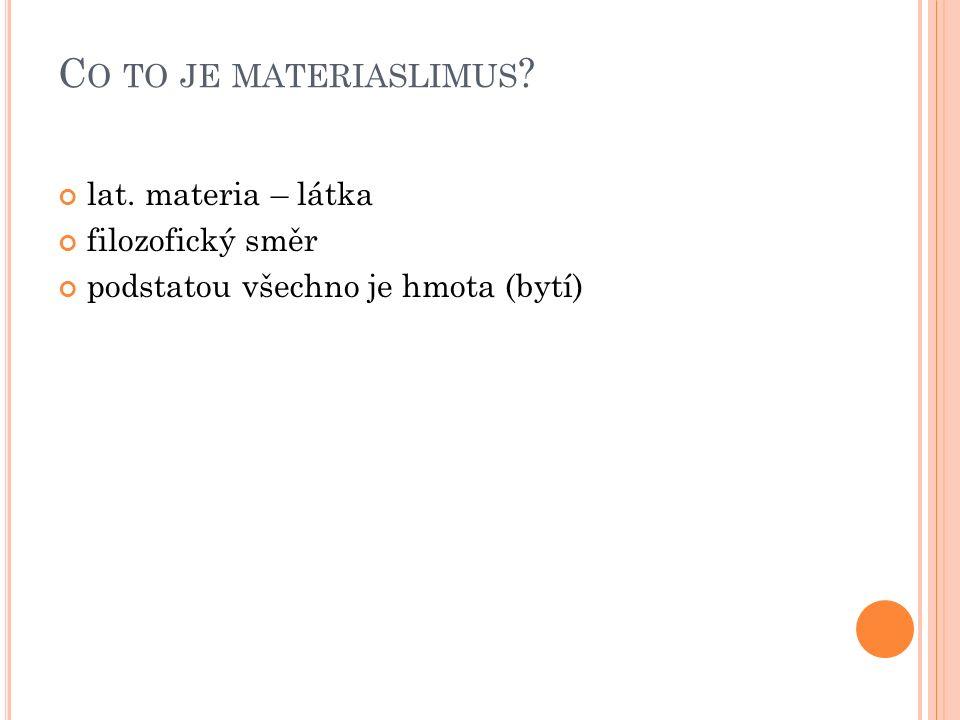 C O TO JE MATERIASLIMUS ? lat. materia – látka filozofický směr podstatou všechno je hmota (bytí)
