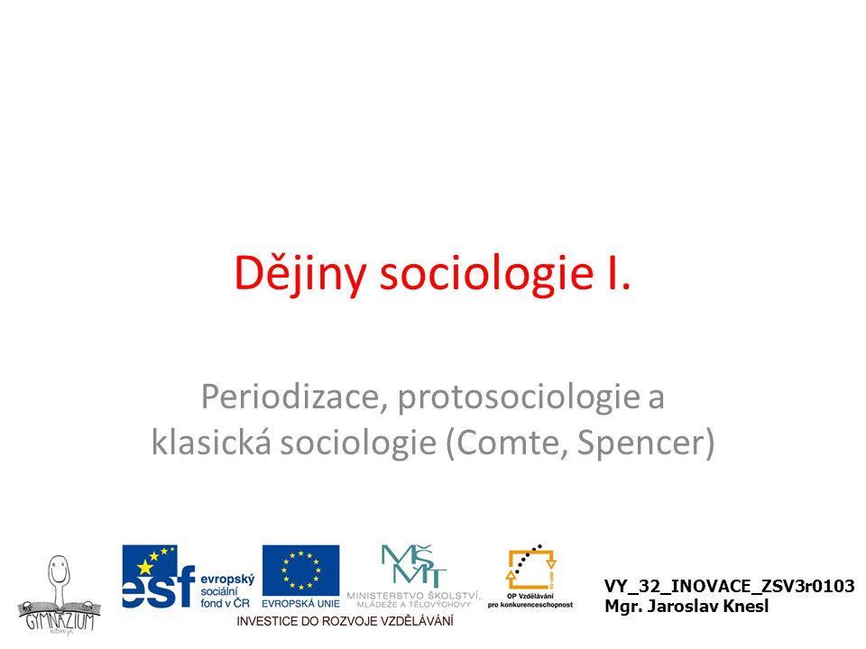 Dějiny sociologie I. Periodizace, protosociologie a klasická sociologie (Comte, Spencer) VY_32_INOVACE_ZSV3r0103 Mgr. Jaroslav Knesl