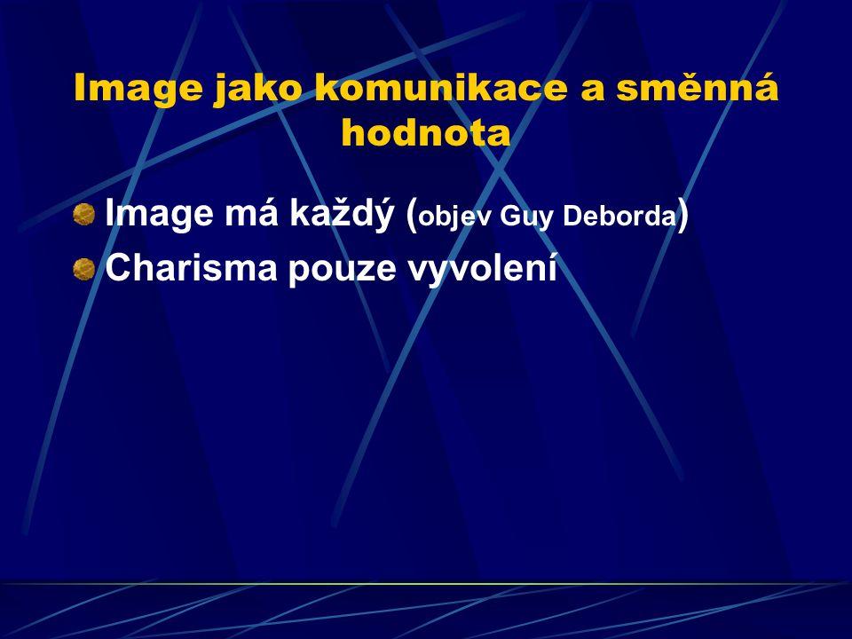 Image jako komunikace a směnná hodnota Image má každý ( objev Guy Deborda ) Charisma pouze vyvolení