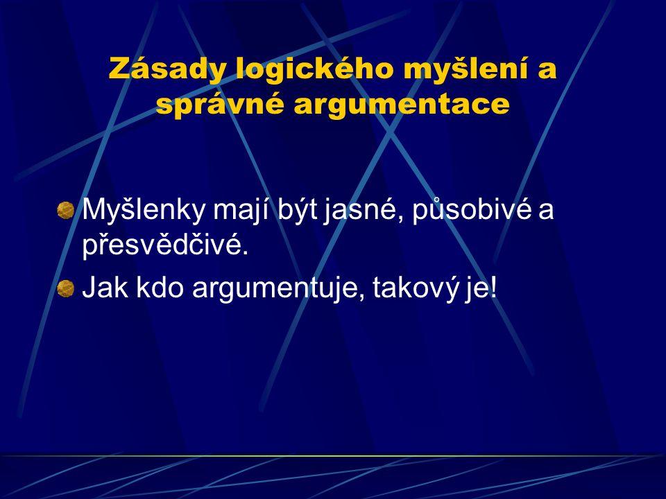 Zásady logického myšlení a správné argumentace Myšlenky mají být jasné, působivé a přesvědčivé. Jak kdo argumentuje, takový je!
