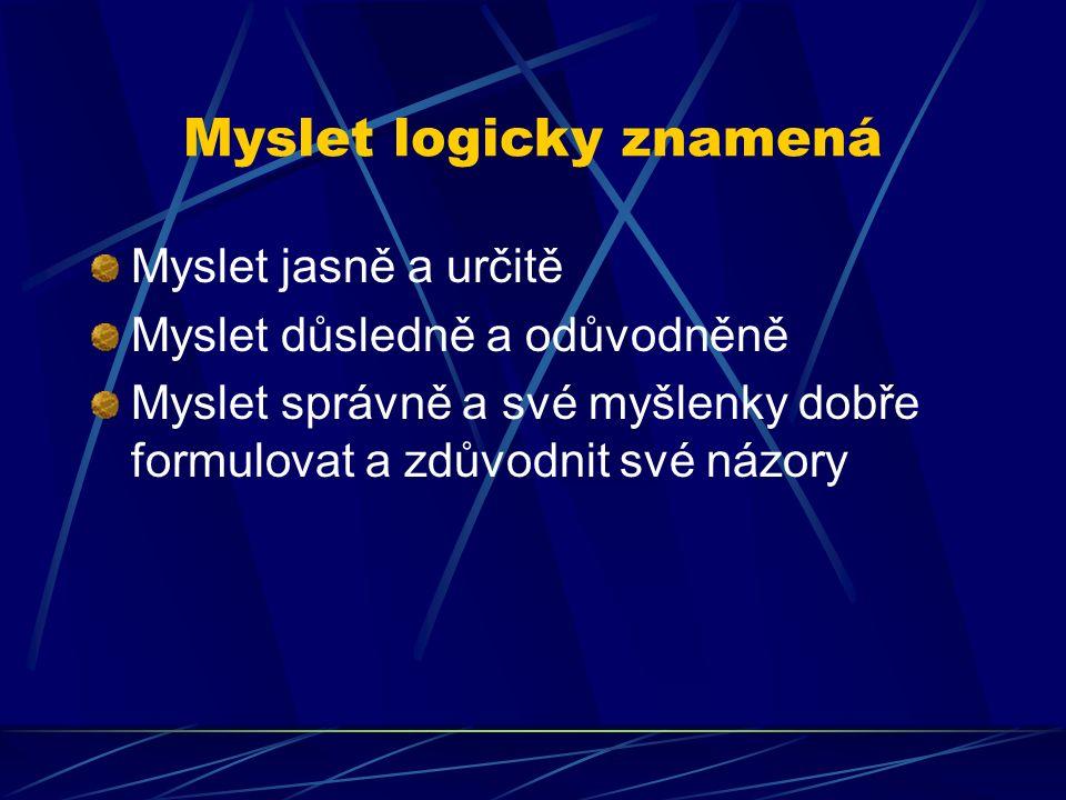 Myslet logicky znamená Myslet jasně a určitě Myslet důsledně a odůvodněně Myslet správně a své myšlenky dobře formulovat a zdůvodnit své názory