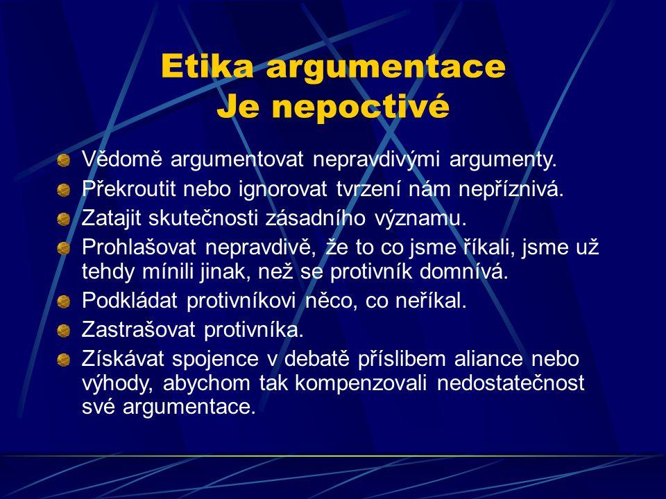 Etika argumentace Je nepoctivé Vědomě argumentovat nepravdivými argumenty. Překroutit nebo ignorovat tvrzení nám nepříznivá. Zatajit skutečnosti zásad