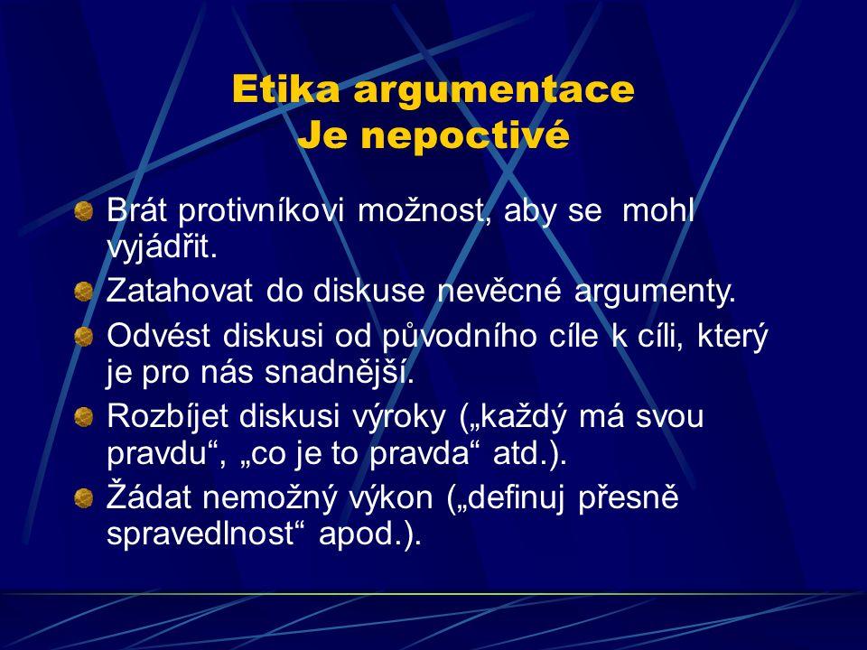Etika argumentace Je nepoctivé Brát protivníkovi možnost, aby se mohl vyjádřit. Zatahovat do diskuse nevěcné argumenty. Odvést diskusi od původního cí