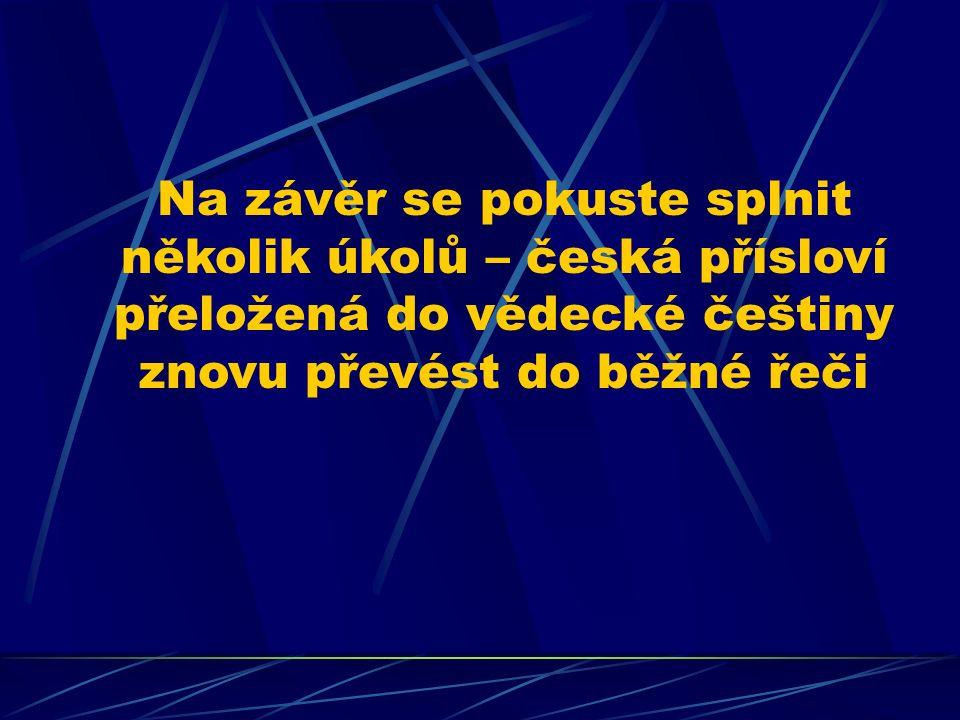 Na závěr se pokuste splnit několik úkolů – česká přísloví přeložená do vědecké češtiny znovu převést do běžné řeči