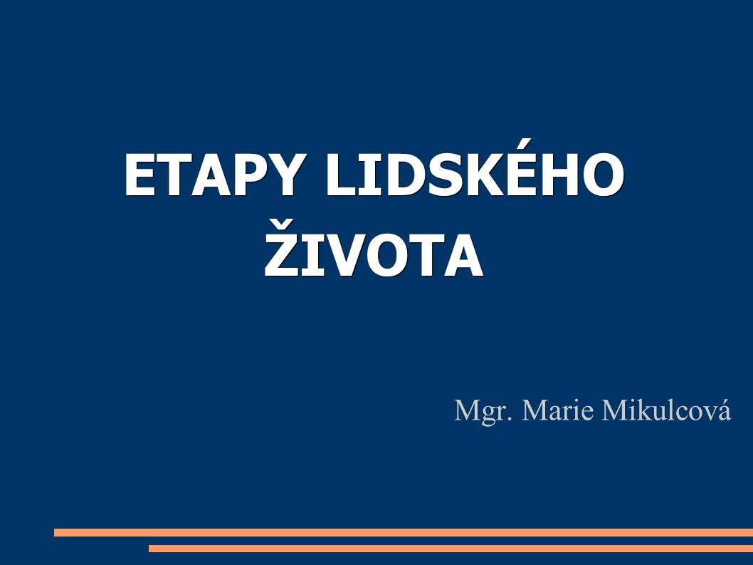 ETAPY LIDSKÉHO ŽIVOTA Mgr. Marie Mikulcová