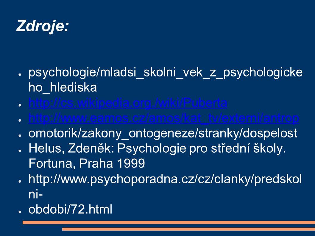 Zdroje: ● psychologie/mladsi_skolni_vek_z_psychologicke ho_hlediska ● http://cs.wikipedia.org./wiki/Puberta http://cs.wikipedia.org./wiki/Puberta ● http://www.eamos.cz/amos/kat_tv/externi/antrop http://www.eamos.cz/amos/kat_tv/externi/antrop ● omotorik/zakony_ontogeneze/stranky/dospelost ● Helus, Zdeněk: Psychologie pro střední školy.