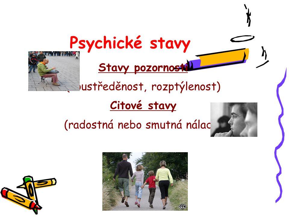 Psychické stavy Stavy pozornosti (soustředěnost, rozptýlenost) Citové stavy (radostná nebo smutná nálada)