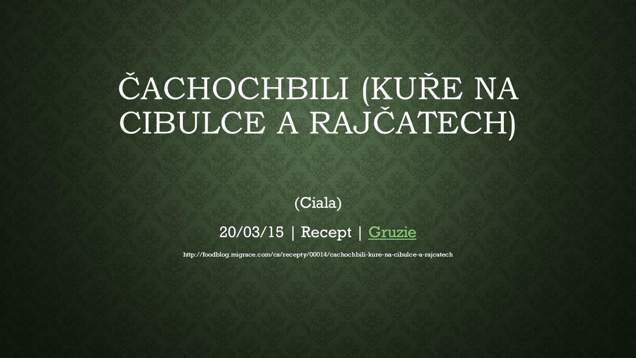 ČACHOCHBILI (KUŘE NA CIBULCE A RAJČATECH) (Ciala) 20/03/15 | Recept | GruzieGruzie http://foodblog.migrace.com/cs/recepty/00014/cachochbili-kure-na-cibulce-a-rajcatech