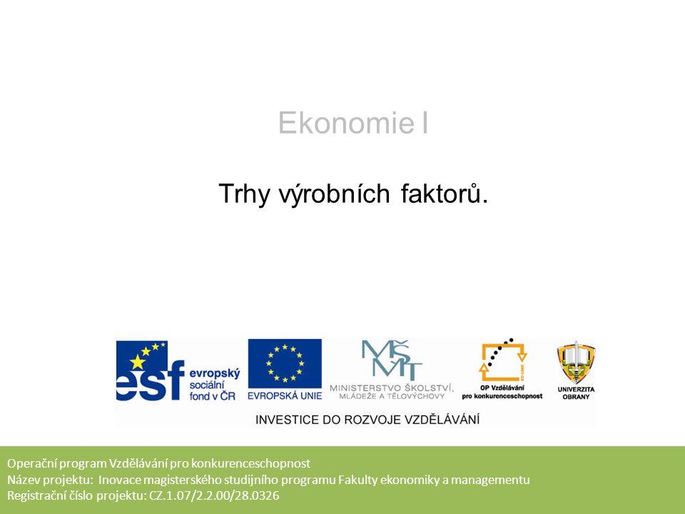 Operační program Vzdělávání pro konkurenceschopnost Název projektu: Inovace magisterského studijního programu Fakulty ekonomiky a managementu Registrační číslo projektu: CZ.1.07/2.2.00/28.0326 Ekonomie I Trhy výrobních faktorů.