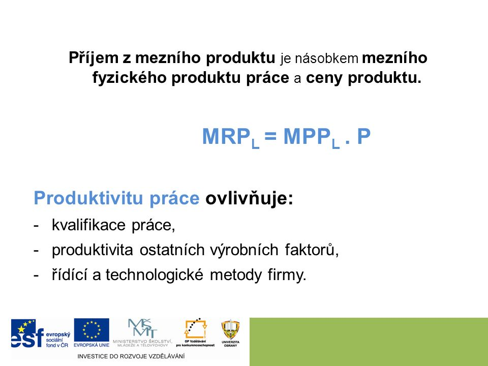 Příjem z mezního produktu je násobkem mezního fyzického produktu práce a ceny produktu. MRP L = MPP L. P Produktivitu práce ovlivňuje: -kvalifikace pr