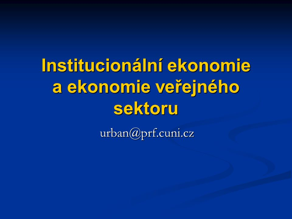 Institucionální ekonomie a ekonomie veřejného sektoru urban@prf.cuni.cz