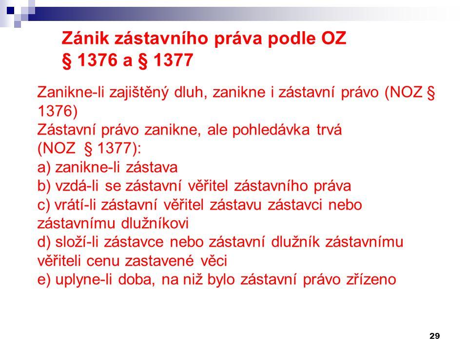 29 Zánik zástavního práva podle OZ § 1376 a § 1377 Zanikne-li zajištěný dluh, zanikne i zástavní právo (NOZ § 1376) Zástavní právo zanikne, ale pohledávka trvá (NOZ § 1377): a) zanikne-li zástava b) vzdá-li se zástavní věřitel zástavního práva c) vrátí-li zástavní věřitel zástavu zástavci nebo zástavnímu dlužníkovi d) složí-li zástavce nebo zástavní dlužník zástavnímu věřiteli cenu zastavené věci e) uplyne-li doba, na niž bylo zástavní právo zřízeno