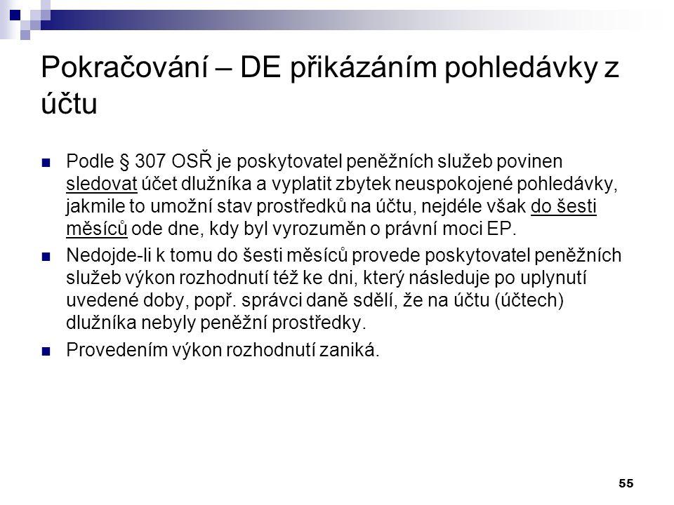 55 Pokračování – DE přikázáním pohledávky z účtu Podle § 307 OSŘ je poskytovatel peněžních služeb povinen sledovat účet dlužníka a vyplatit zbytek neuspokojené pohledávky, jakmile to umožní stav prostředků na účtu, nejdéle však do šesti měsíců ode dne, kdy byl vyrozuměn o právní moci EP.