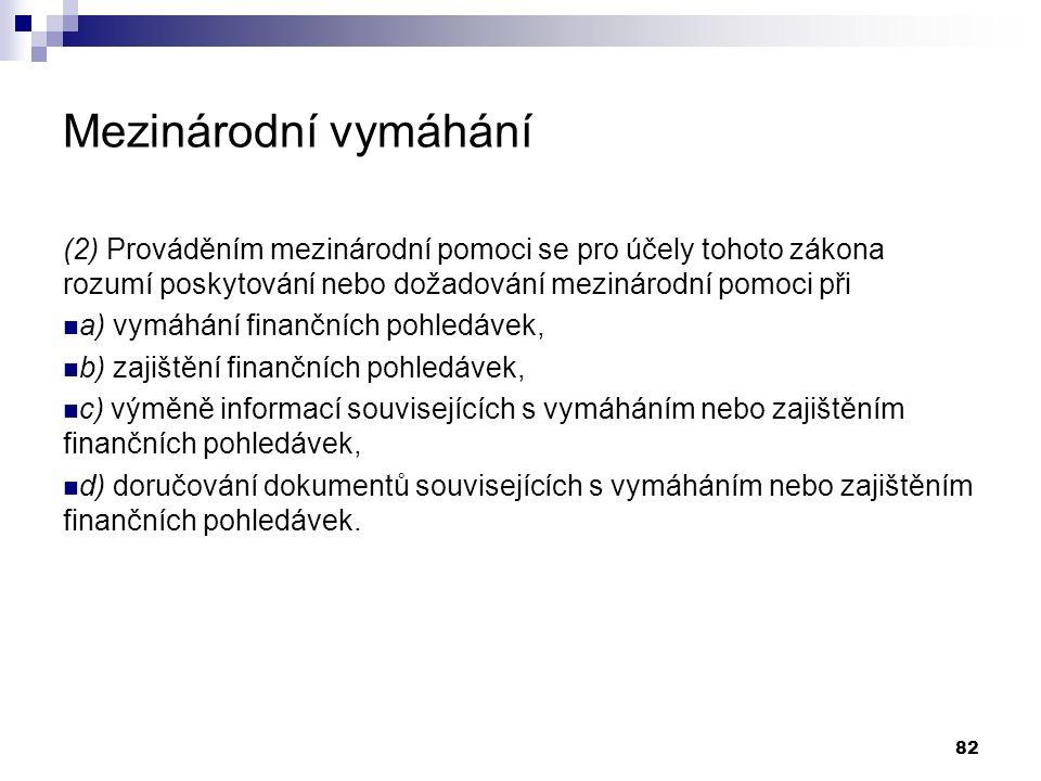 Mezinárodní vymáhání (2) Prováděním mezinárodní pomoci se pro účely tohoto zákona rozumí poskytování nebo dožadování mezinárodní pomoci při a) vymáhání finančních pohledávek, b) zajištění finančních pohledávek, c) výměně informací souvisejících s vymáháním nebo zajištěním finančních pohledávek, d) doručování dokumentů souvisejících s vymáháním nebo zajištěním finančních pohledávek.