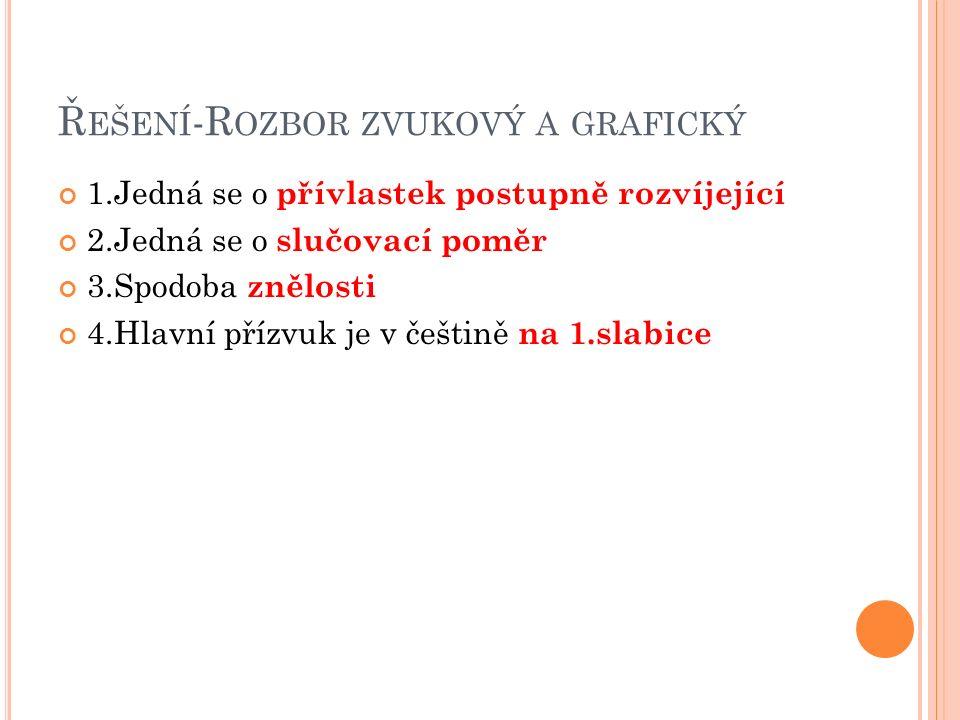 Ř EŠENÍ -R OZBOR ZVUKOVÝ A GRAFICKÝ 1.Jedná se o přívlastek postupně rozvíjející 2.Jedná se o slučovací poměr 3.Spodoba znělosti 4.Hlavní přízvuk je v češtině na 1.slabice