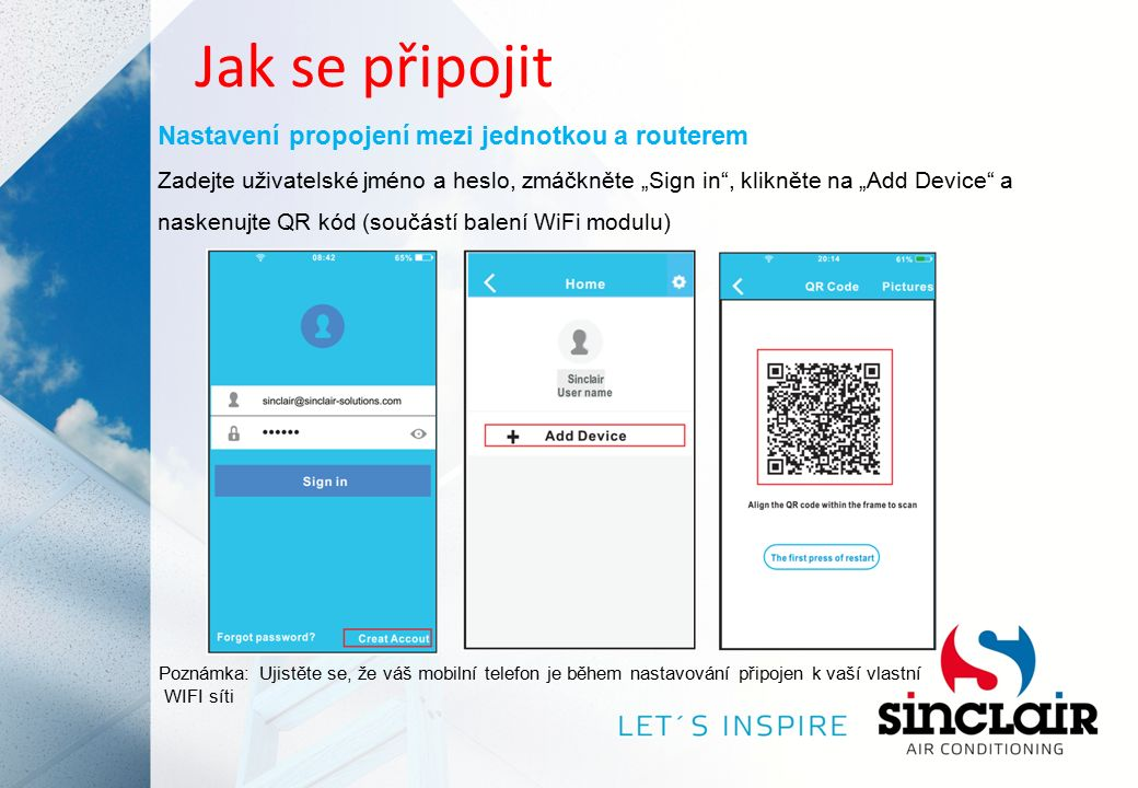 """Jak se připojit Nastavení propojení mezi jednotkou a routerem Zadejte uživatelské jméno a heslo, zmáčkněte """"Sign in , klikněte na """"Add Device a naskenujte QR kód (součástí balení WiFi modulu) Poznámka: Ujistěte se, že váš mobilní telefon je během nastavování připojen k vaší vlastní WIFI síti"""