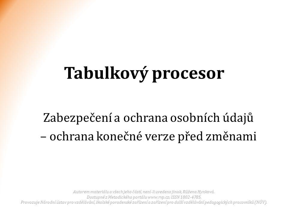 Tabulkový procesor Zabezpečení a ochrana osobních údajů – ochrana konečné verze před změnami Autorem materiálu a všech jeho částí, není-li uvedeno jinak, Růžena Hynková.