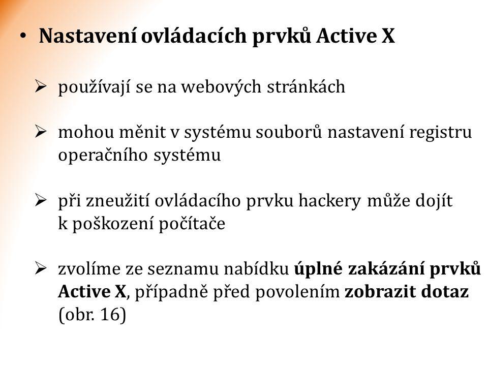 Nastavení ovládacích prvků Active X  používají se na webových stránkách  mohou měnit v systému souborů nastavení registru operačního systému  při zneužití ovládacího prvku hackery může dojít k poškození počítače  zvolíme ze seznamu nabídku úplné zakázání prvků Active X, případně před povolením zobrazit dotaz (obr.