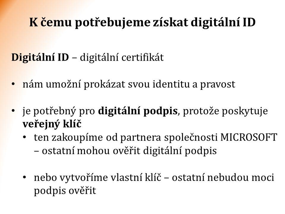 Digitální ID – digitální certifikát nám umožní prokázat svou identitu a pravost je potřebný pro digitální podpis, protože poskytuje veřejný klíč ten zakoupíme od partnera společnosti MICROSOFT – ostatní mohou ověřit digitální podpis nebo vytvoříme vlastní klíč – ostatní nebudou moci podpis ověřit K čemu potřebujeme získat digitální ID