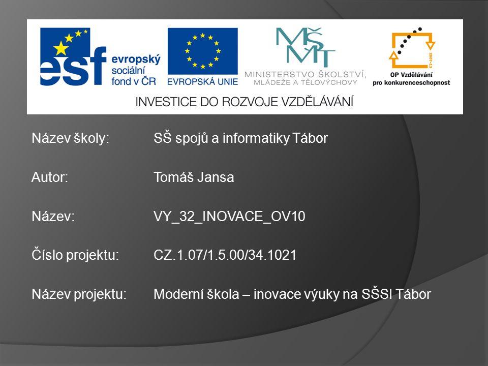 Název školy: Autor: Název: Číslo projektu: Název projektu: SŠ spojů a informatiky Tábor Tomáš Jansa VY_32_INOVACE_OV10 CZ.1.07/1.5.00/34.1021 Moderní škola – inovace výuky na SŠSI Tábor