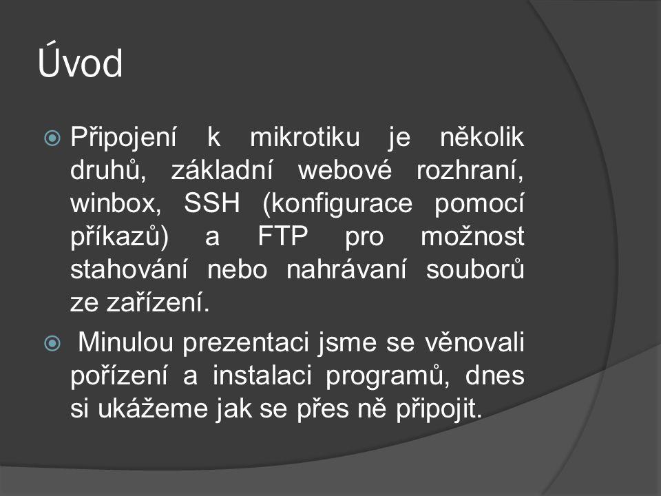 Úvod  Připojení k mikrotiku je několik druhů, základní webové rozhraní, winbox, SSH (konfigurace pomocí příkazů) a FTP pro možnost stahování nebo nahrávaní souborů ze zařízení.
