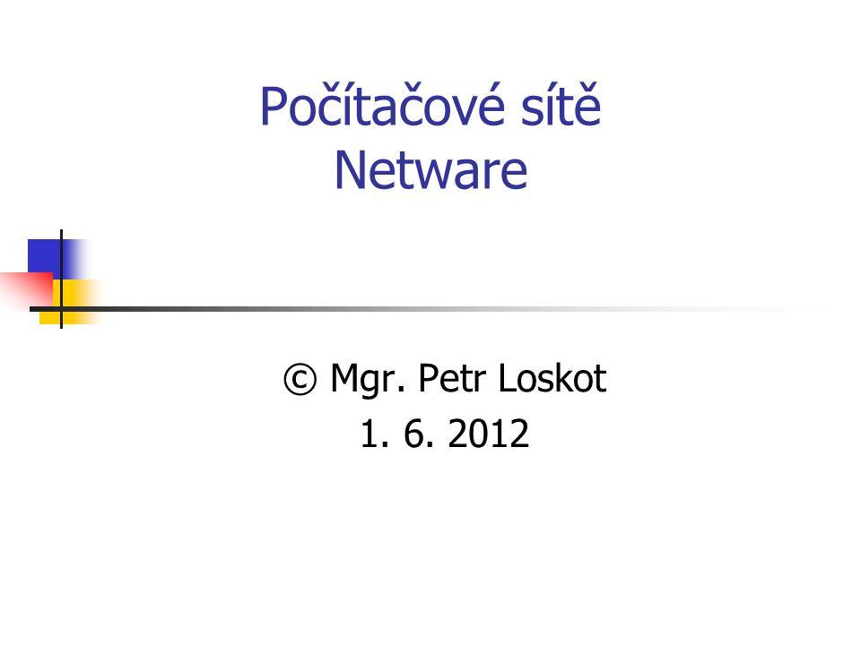 Počítačové sítě Netware © Mgr. Petr Loskot 1. 6. 2012