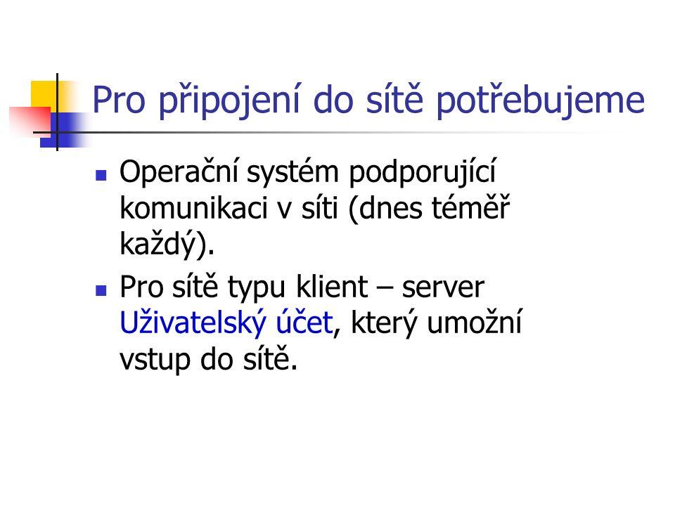 Pro připojení do sítě potřebujeme Operační systém podporující komunikaci v síti (dnes téměř každý). Pro sítě typu klient – server Uživatelský účet, kt