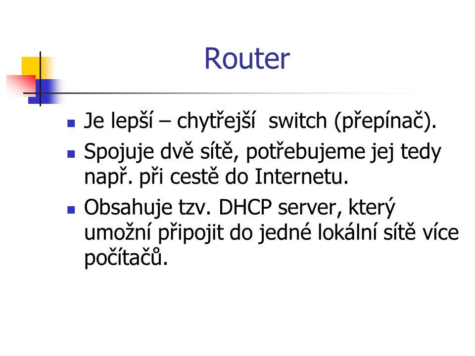 Router Je lepší – chytřejší switch (přepínač). Spojuje dvě sítě, potřebujeme jej tedy např. při cestě do Internetu. Obsahuje tzv. DHCP server, který u