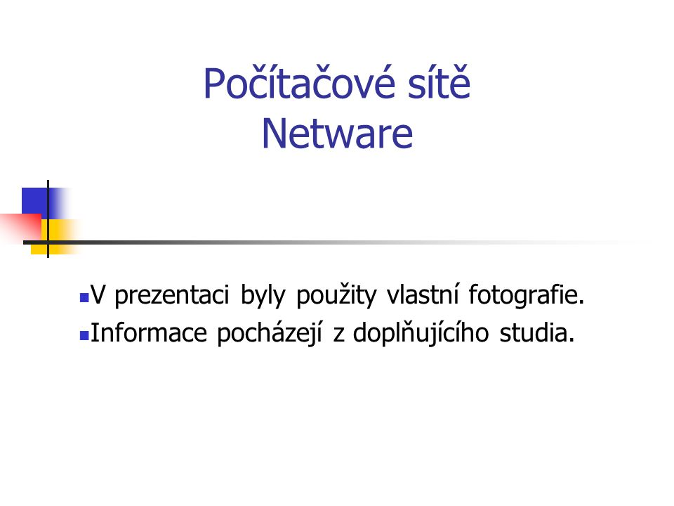 Počítačové sítě Netware V prezentaci byly použity vlastní fotografie. Informace pocházejí z doplňujícího studia.