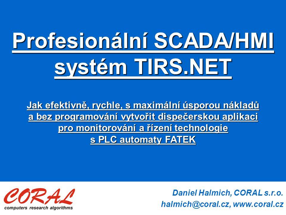 Daniel Halmich, CORAL s.r.o. halmich@coral.cz, www.coral.cz Profesionální SCADA/HMI systém TIRS.NET Jak efektivně, rychle, s maximální úsporou nákladů