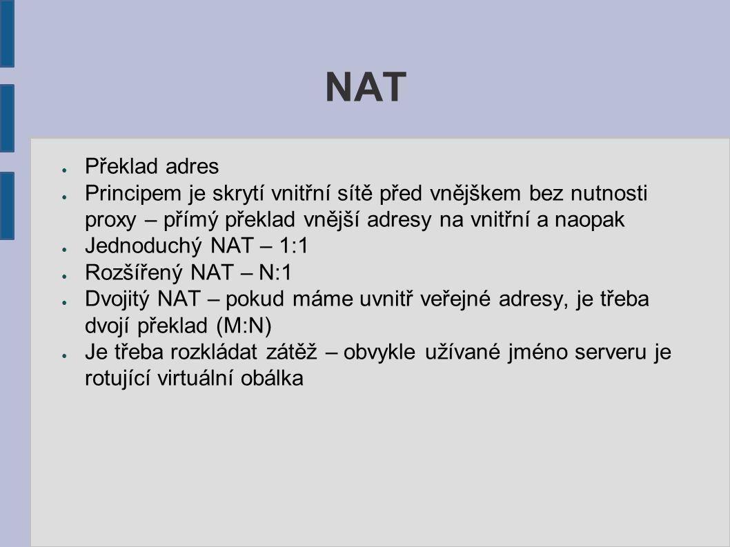 NAT ● Překlad adres ● Principem je skrytí vnitřní sítě před vnějškem bez nutnosti proxy – přímý překlad vnější adresy na vnitřní a naopak ● Jednoduchý NAT – 1:1 ● Rozšířený NAT – N:1 ● Dvojitý NAT – pokud máme uvnitř veřejné adresy, je třeba dvojí překlad (M:N) ● Je třeba rozkládat zátěž – obvykle užívané jméno serveru je rotující virtuální obálka