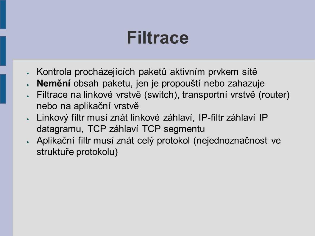 Filtrace ● Kontrola procházejících paketů aktivním prvkem sítě ● Nemění obsah paketu, jen je propouští nebo zahazuje ● Filtrace na linkové vrstvě (switch), transportní vrstvě (router) nebo na aplikační vrstvě ● Linkový filtr musí znát linkové záhlaví, IP-filtr záhlaví IP datagramu, TCP záhlaví TCP segmentu ● Aplikační filtr musí znát celý protokol (nejednoznačnost ve struktuře protokolu)