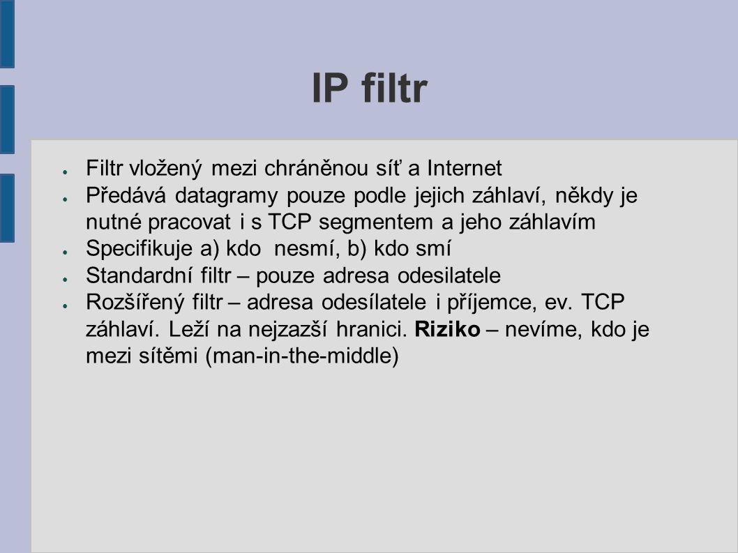 IP filtr ● Filtr vložený mezi chráněnou síť a Internet ● Předává datagramy pouze podle jejich záhlaví, někdy je nutné pracovat i s TCP segmentem a jeho záhlavím ● Specifikuje a) kdo nesmí, b) kdo smí ● Standardní filtr – pouze adresa odesilatele ● Rozšířený filtr – adresa odesílatele i příjemce, ev.
