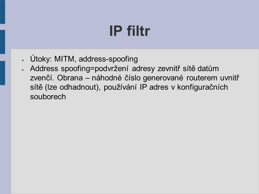 IP filtr ● Útoky: MITM, address-spoofing ● Address spoofing=podvržení adresy zevnitř sítě datům zvenčí. Obrana – náhodné číslo generované routerem uvn