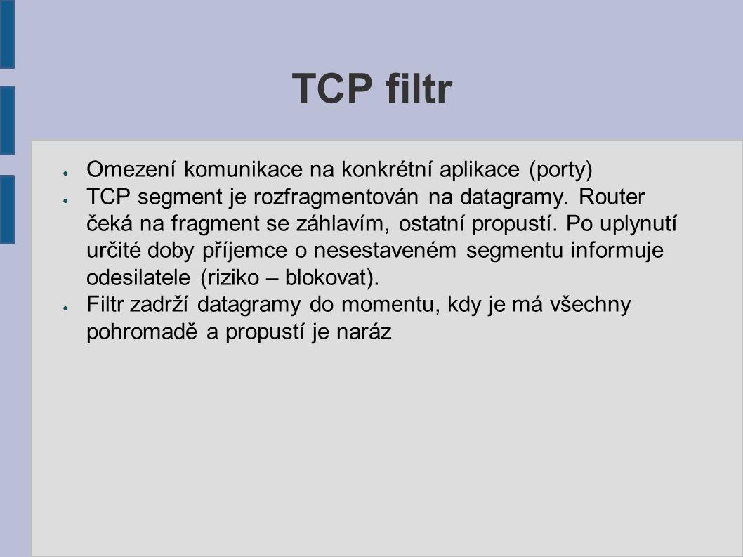 TCP filtr ● Omezení komunikace na konkrétní aplikace (porty) ● TCP segment je rozfragmentován na datagramy. Router čeká na fragment se záhlavím, ostat