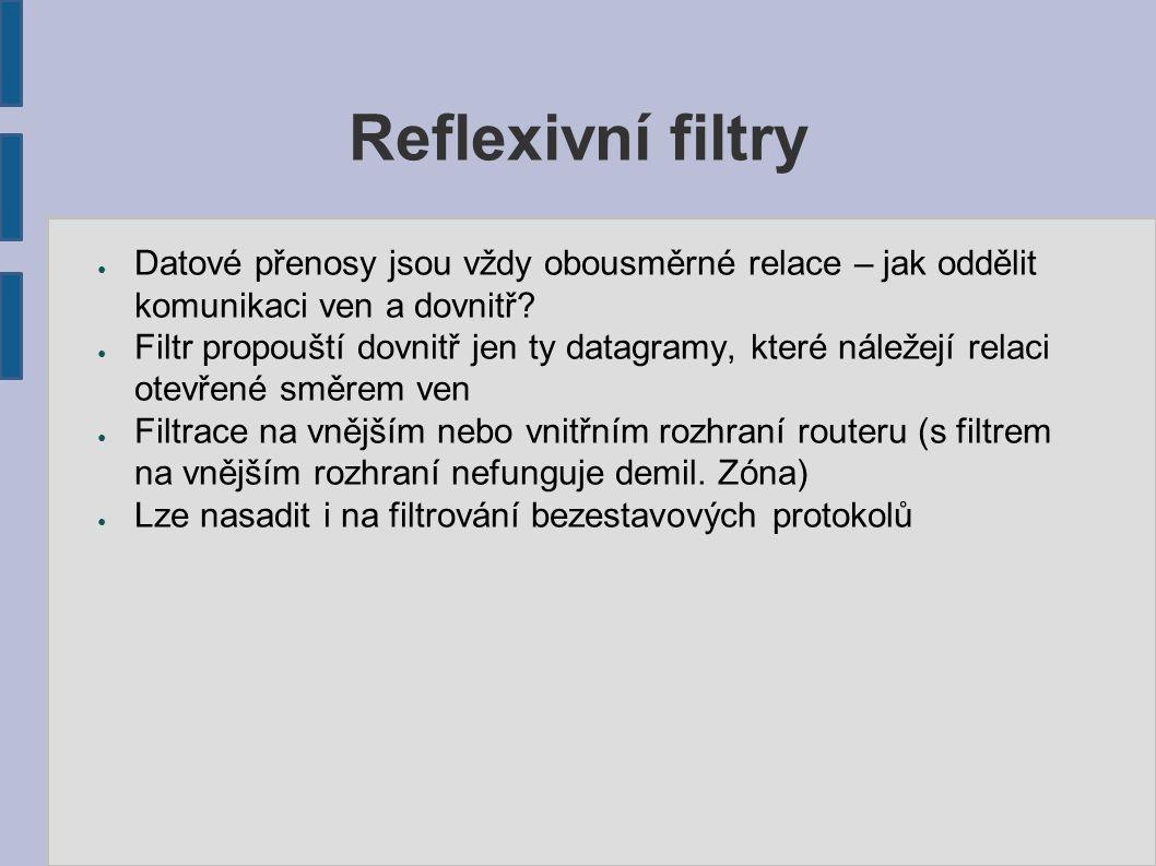 Filtrace aplikačních protokolů ● Telnet, SSH – na dedikovaných portech ● FTP – pouze pasivní, a to filtrem pro příkazový a datový kanál zvlášť ● Http – problém vysokých portů ● SSL/TLS – totéž ● SMTP – nelze provozovat mimo DMZ ● POP3/IMAP – na portu ● LDAP – transparentní proxy (chybí inherentní podpora v protokolu LDAP)