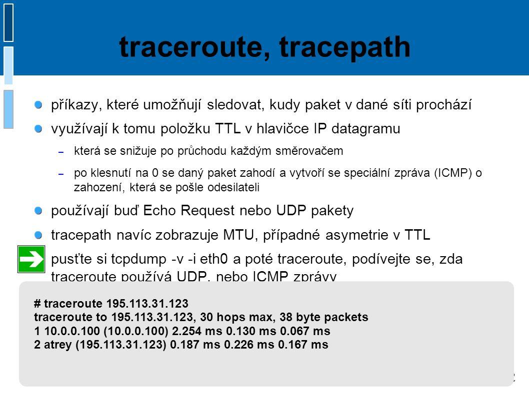 12 traceroute, tracepath příkazy, které umožňují sledovat, kudy paket v dané síti prochází využívají k tomu položku TTL v hlavičce IP datagramu – která se snižuje po průchodu každým směrovačem – po klesnutí na 0 se daný paket zahodí a vytvoří se speciální zpráva (ICMP) o zahození, která se pošle odesilateli používají buď Echo Request nebo UDP pakety tracepath navíc zobrazuje MTU, případné asymetrie v TTL pusťte si tcpdump -v -i eth0 a poté traceroute, podívejte se, zda traceroute používá UDP, nebo ICMP zprávy # traceroute 195.113.31.123 traceroute to 195.113.31.123, 30 hops max, 38 byte packets 1 10.0.0.100 (10.0.0.100) 2.254 ms 0.130 ms 0.067 ms 2 atrey (195.113.31.123) 0.187 ms 0.226 ms 0.167 ms