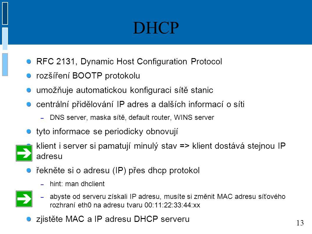 13 DHCP RFC 2131, Dynamic Host Configuration Protocol rozšíření BOOTP protokolu umožňuje automatickou konfiguraci sítě stanic centrální přidělování IP adres a dalších informací o síti – DNS server, maska sítě, default router, WINS server tyto informace se periodicky obnovují klient i server si pamatují minulý stav => klient dostává stejnou IP adresu řekněte si o adresu (IP) přes dhcp protokol – hint: man dhclient – abyste od serveru získali IP adresu, musíte si změnit MAC adresu síťového rozhraní eth0 na adresu tvaru 00:11:22:33:44:xx zjistěte MAC a IP adresu DHCP serveru